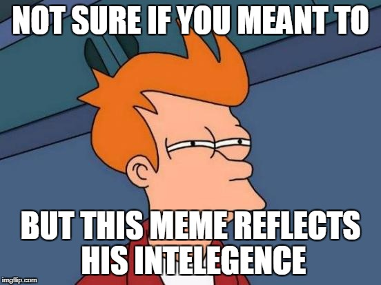 NOT SURE IF YOU MEANT TO BUT THIS MEME REFLECTS HIS INTELEGENCE | image tagged in memes,futurama fry | made w/ Imgflip meme maker