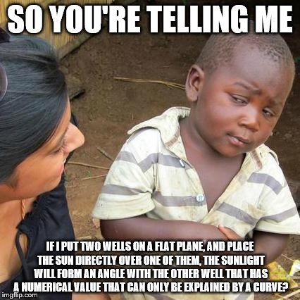 Third World Skeptical Kid Meme | SO YOU'RE TELLING ME IF I PUT TWO WELLS ON A FLAT PLANE, AND PLACE THE SUN DIRECTLY OVER ONE OF THEM, THE SUNLIGHT WILL FORM AN ANGLE WITH T | image tagged in memes,third world skeptical kid | made w/ Imgflip meme maker