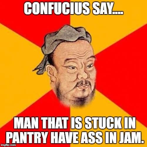 Confucius Says | CONFUCIUS SAY…. MAN THAT IS STUCK IN PANTRY HAVE ASS IN JAM. | image tagged in confucius says | made w/ Imgflip meme maker