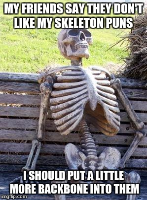 Waiting Skeleton Meme | MY FRIENDS SAY THEY DON'T LIKE MY SKELETON PUNS I SHOULD PUT A LITTLE MORE BACKBONE INTO THEM | image tagged in memes,waiting skeleton | made w/ Imgflip meme maker