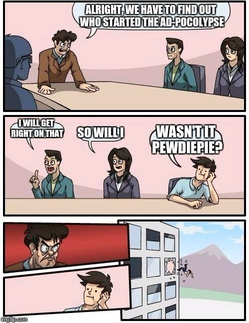 Boardroom Meeting Suggestion Meme | ALRIGHT, WE HAVE TO FIND OUT WHO STARTED THE AD-POCOLYPSE I WILL GET RIGHT ON THAT SO WILL I WASN'T IT PEWDIEPIE? | image tagged in memes,boardroom meeting suggestion | made w/ Imgflip meme maker