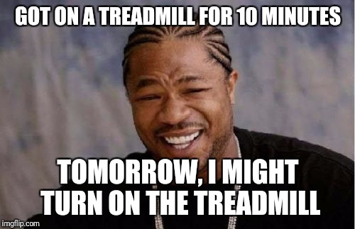 Yo Dawg Heard You Meme | GOT ON A TREADMILL FOR 10 MINUTES TOMORROW, I MIGHT TURN ON THE TREADMILL | image tagged in memes,yo dawg heard you | made w/ Imgflip meme maker
