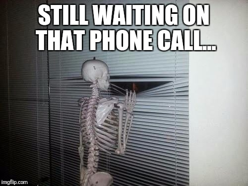 Skeleton looking through blinds | STILL WAITING ON THAT PHONE CALL... | image tagged in skeleton looking through blinds | made w/ Imgflip meme maker