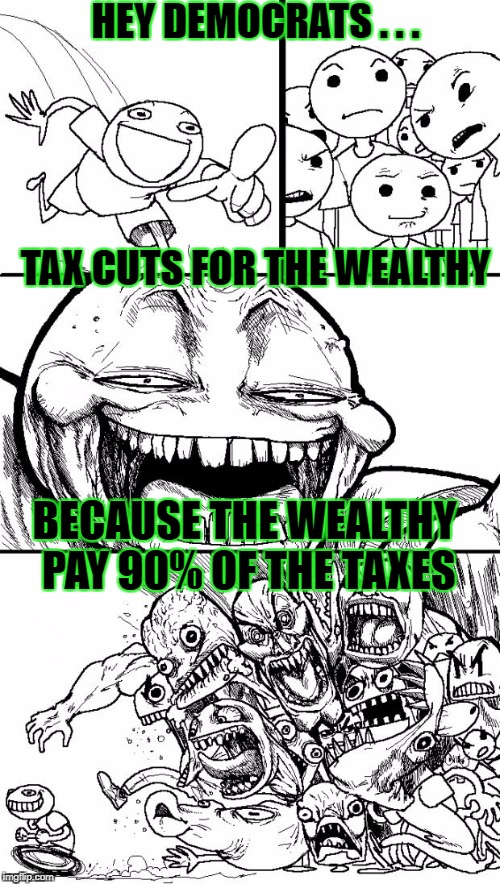 TAX CUTS FOR THE WEALTHY BECAUSE THE WEALTHY PAY 90% OF THE TAXES HEY DEMOCRATS . . . | made w/ Imgflip meme maker
