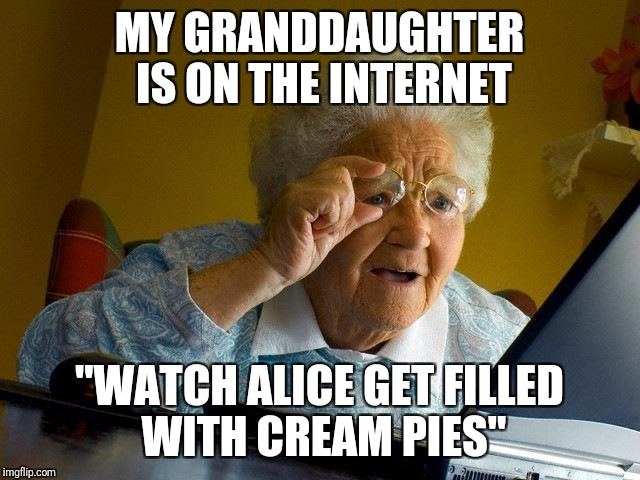 "Grandma Finds The Internet Meme | MY GRANDDAUGHTER IS ON THE INTERNET ""WATCH ALICE GET FILLED WITH CREAM PIES"" 