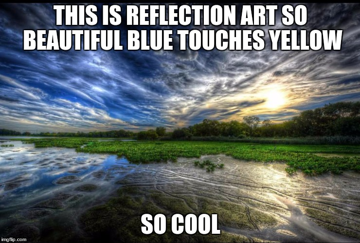THIS IS REFLECTION ART SO BEAUTIFUL BLUE TOUCHES YELLOW SO COOL | image tagged in reflection | made w/ Imgflip meme maker