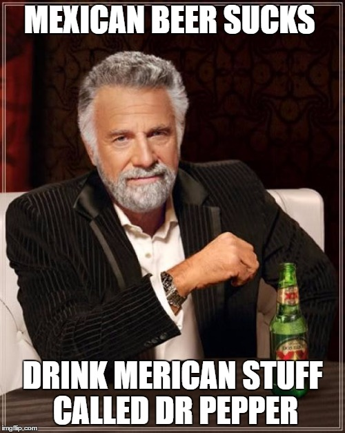 The Most Interesting Man In The World Meme | MEXICAN BEER SUCKS DRINK MERICAN STUFF CALLED DR PEPPER | image tagged in memes,the most interesting man in the world | made w/ Imgflip meme maker