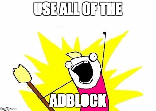 me when on facebook | USE ALL OF THE ADBLOCK | image tagged in memes,x all the y,adblock | made w/ Imgflip meme maker
