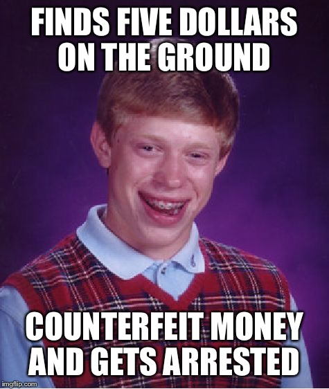 Bad Luck Brian Meme | FINDS FIVE DOLLARS ON THE GROUND COUNTERFEIT MONEY AND GETS ARRESTED | image tagged in memes,bad luck brian | made w/ Imgflip meme maker