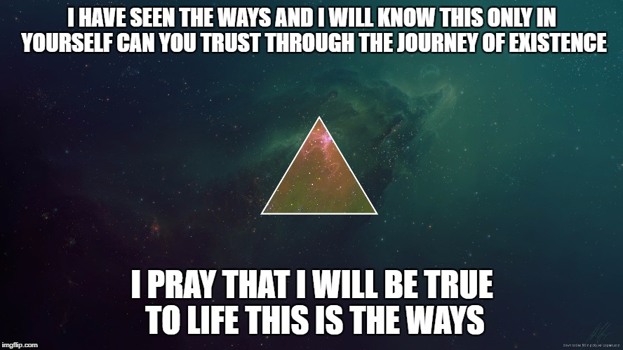 Existent this is the true ways | I HAVE SEEN THE WAYS AND I WILL KNOW THIS ONLY IN YOURSELF CAN YOU TRUST THROUGH THE JOURNEY OF EXISTENCE I PRAY THAT I WILL BE TRUE TO LIFE | image tagged in exist existence existent triangles philosophy art ideas space creation life meaning | made w/ Imgflip meme maker