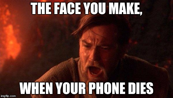 You Were The Chosen One (Star Wars) Meme | THE FACE YOU MAKE, WHEN YOUR PHONE DIES | image tagged in memes,you were the chosen one star wars | made w/ Imgflip meme maker
