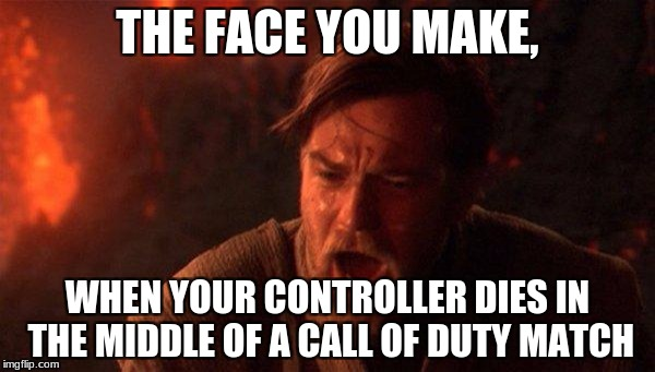 You Were The Chosen One (Star Wars) | THE FACE YOU MAKE, WHEN YOUR CONTROLLER DIES IN THE MIDDLE OF A CALL OF DUTY MATCH | image tagged in memes,you were the chosen one star wars | made w/ Imgflip meme maker
