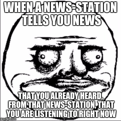 no sh*t sherlock | WHEN A NEWS-STATION TELLS YOU NEWS THAT YOU ALREADY HEARD, FROM THAT NEWS-STATION, THAT YOU ARE LISTENING TO RIGHT NOW | image tagged in no crap,memes,derp | made w/ Imgflip meme maker