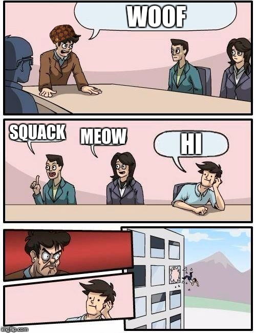 Boardroom Meeting Suggestion Meme | WOOF SQUACK MEOW HI | image tagged in memes,boardroom meeting suggestion,scumbag | made w/ Imgflip meme maker