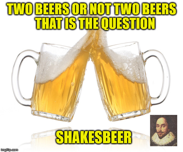 What Shakespeare Actual Wrote | TWO BEERS OR NOT TWO BEERS   THAT IS THE QUESTION SHAKESBEER | image tagged in beer,memes,shakespeare,cheers | made w/ Imgflip meme maker