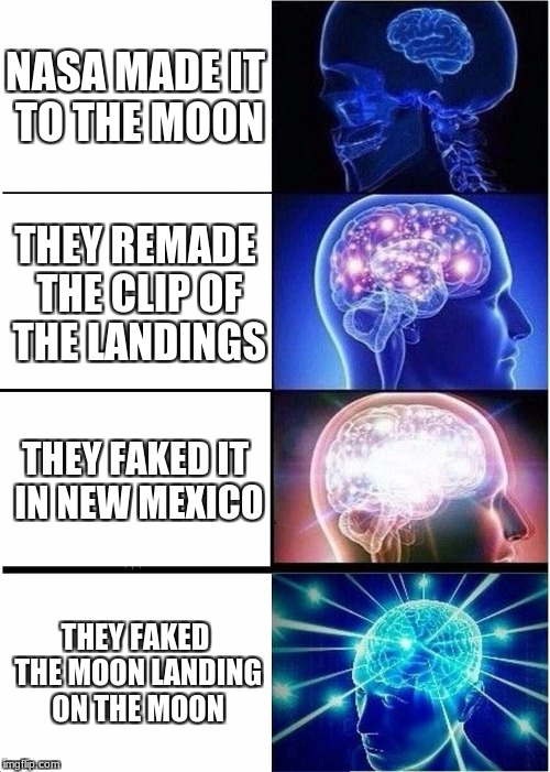 Expanding Brain Meme | NASA MADE IT TO THE MOON THEY REMADE THE CLIP OF THE LANDINGS THEY FAKED IT IN NEW MEXICO THEY FAKED THE MOON LANDING ON THE MOON | image tagged in memes,expanding brain | made w/ Imgflip meme maker
