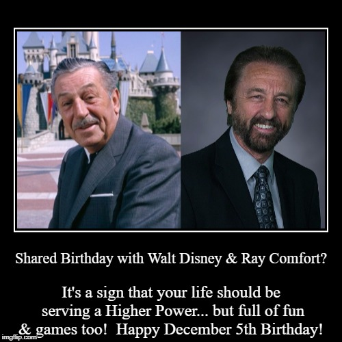 Happy December 5th Birthday | Shared Birthday with Walt Disney & Ray Comfort? | It's a sign that your life should be serving a Higher Power... but full of fun & games too | image tagged in funny,demotivationals,walt disney,ray comfort,december 5 | made w/ Imgflip demotivational maker