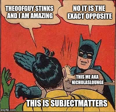 Batman Slapping Robin Meme | THEOOFGUY STINKS AND I AM AMAZING NO IT IS THE EXACT OPPOSITE THIS IS SUBJECTMATTERS THIS ME AKA NICHOLASLOUNGE | image tagged in memes,batman slapping robin | made w/ Imgflip meme maker