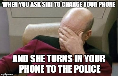 Captain Picard Facepalm Meme | WHEN YOU ASK SIRI TO CHARGE YOUR PHONE AND SHE TURNS IN YOUR PHONE TO THE POLICE | image tagged in memes,captain picard facepalm | made w/ Imgflip meme maker