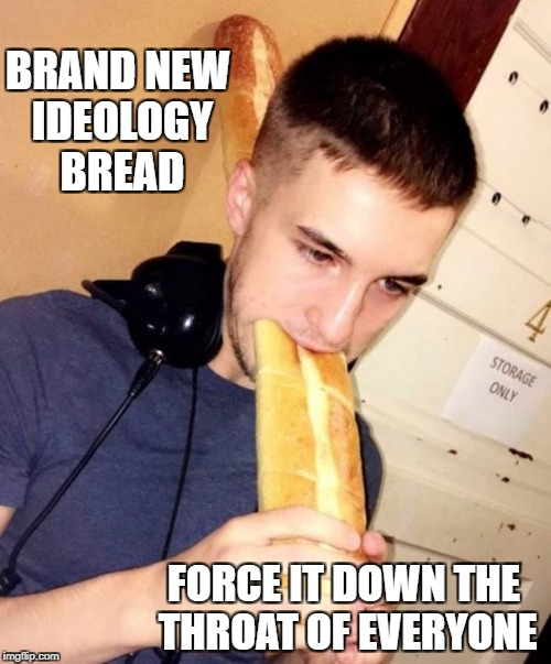 Ideology | BRAND NEW IDEOLOGY BREAD FORCE IT DOWN THE THROAT OF EVERYONE | image tagged in memes,politics,bread,imgflip | made w/ Imgflip meme maker