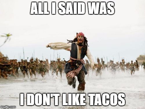Jack Sparrow Being Chased Meme | ALL I SAID WAS I DON'T LIKE TACOS | image tagged in memes,jack sparrow being chased | made w/ Imgflip meme maker