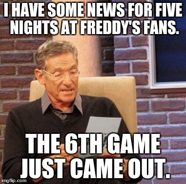 Maury Lie Detector Meme | I HAVE SOME NEWS FOR FIVE NIGHTS AT FREDDY'S FANS. THE 6TH GAME JUST CAME OUT. | image tagged in memes,maury lie detector | made w/ Imgflip meme maker