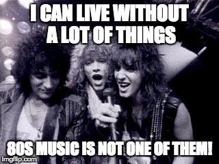 I CAN LIVE WITHOUT A LOT OF THINGS 80S MUSIC IS NOT ONE OF THEM! | image tagged in bon jovi | made w/ Imgflip meme maker