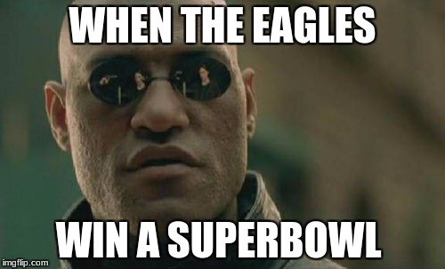 Matrix Morpheus Meme | WHEN THE EAGLES WIN A SUPERBOWL | image tagged in memes,matrix morpheus | made w/ Imgflip meme maker