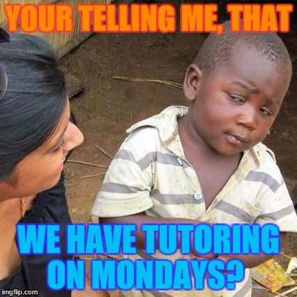 Third World Skeptical Kid Meme | YOUR TELLING ME, THAT WE HAVE TUTORING ON MONDAYS? | image tagged in memes,third world skeptical kid | made w/ Imgflip meme maker