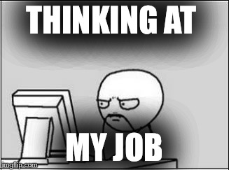 THINKING AT MY JOB | image tagged in thinking at computer | made w/ Imgflip meme maker