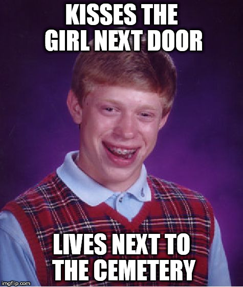 Bad Luck Brian Meme | KISSES THE GIRL NEXT DOOR LIVES NEXT TO THE CEMETERY | image tagged in memes,bad luck brian | made w/ Imgflip meme maker