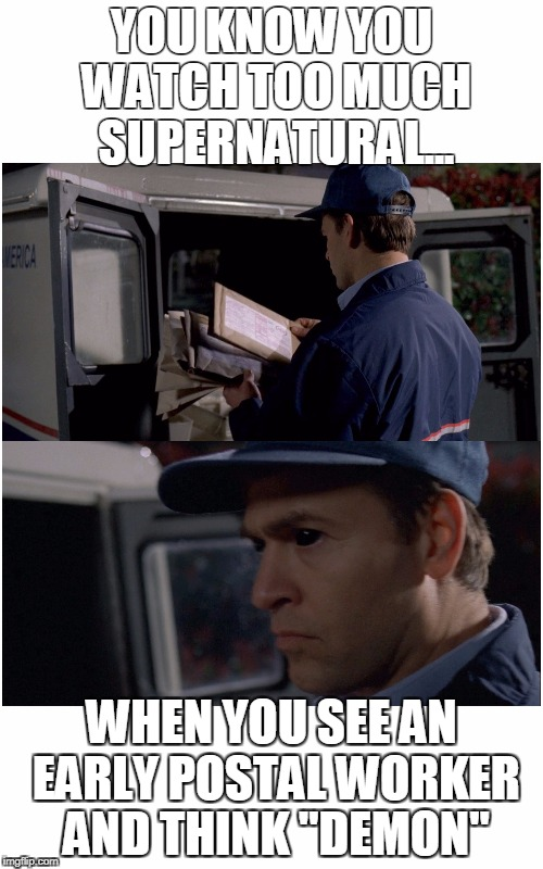 "Supernatural postal worker/demon | YOU KNOW YOU WATCH TOO MUCH SUPERNATURAL... WHEN YOU SEE AN EARLY POSTAL WORKER AND THINK ""DEMON"" 