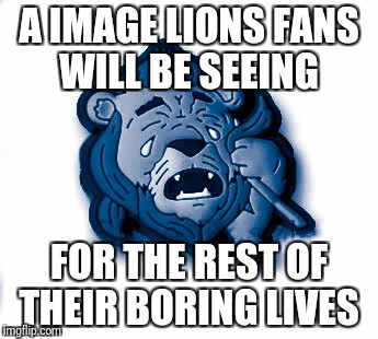 A IMAGE LIONS FANS WILL BE SEEING FOR THE REST OF THEIR BORING LIVES | image tagged in detroit lions | made w/ Imgflip meme maker