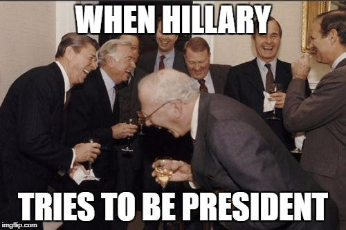 Laughing Men In Suits Meme | WHEN HILLARY TRIES TO BE PRESIDENT | image tagged in memes,laughing men in suits | made w/ Imgflip meme maker