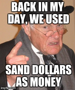 Back In My Day Meme | BACK IN MY DAY, WE USED SAND DOLLARS AS MONEY | image tagged in memes,back in my day | made w/ Imgflip meme maker
