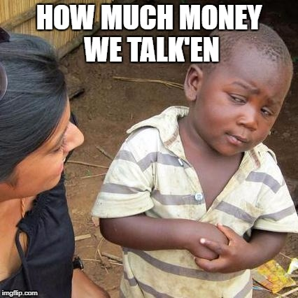 Third World Skeptical Kid Meme | HOW MUCH MONEY WE TALK'EN | image tagged in memes,third world skeptical kid | made w/ Imgflip meme maker