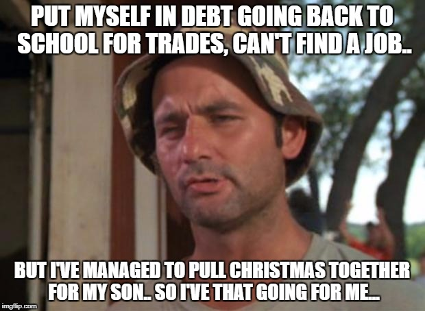 So I Got That Goin For Me Which Is Nice Meme | PUT MYSELF IN DEBT GOING BACK TO SCHOOL FOR TRADES, CAN'T FIND A JOB.. BUT I'VE MANAGED TO PULL CHRISTMAS TOGETHER FOR MY SON.. SO I'VE THAT | image tagged in memes,so i got that goin for me which is nice | made w/ Imgflip meme maker