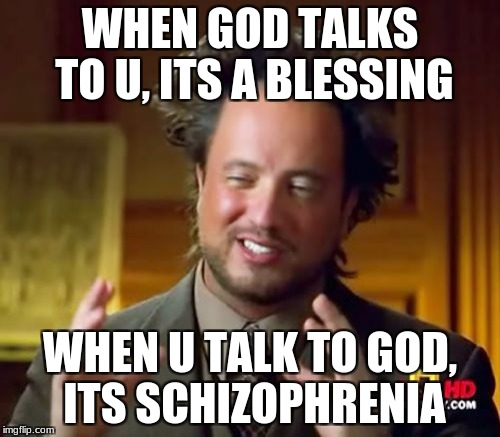 Ancient Aliens Meme | WHEN GOD TALKS TO U, ITS A BLESSING WHEN U TALK TO GOD, ITS SCHIZOPHRENIA | image tagged in memes,ancient aliens | made w/ Imgflip meme maker