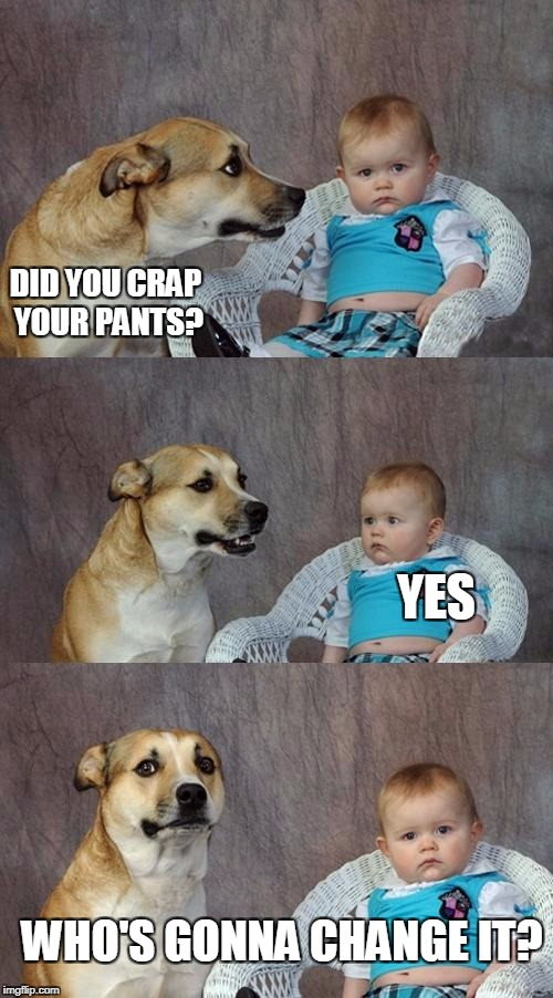 Dad Joke Dog Meme | DID YOU CRAP YOUR PANTS? YES WHO'S GONNA CHANGE IT? | image tagged in memes,dad joke dog | made w/ Imgflip meme maker
