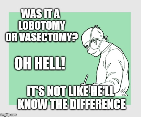 Gotta watch them meat cutters... | WAS IT A LOBOTOMY OR VASECTOMY? IT'S NOT LIKE HE'LL KNOW THE DIFFERENCE OH HELL! | image tagged in men,doctors,birth control | made w/ Imgflip meme maker
