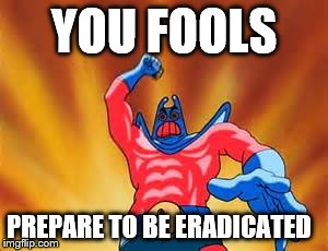 YOU FOOLS PREPARE TO BE ERADICATED | image tagged in man ray | made w/ Imgflip meme maker