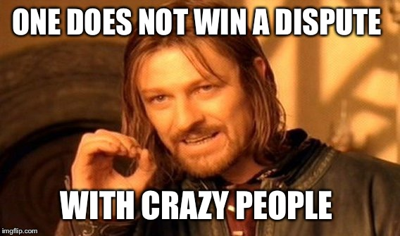 One Does Not Simply Meme | ONE DOES NOT WIN A DISPUTE WITH CRAZY PEOPLE | image tagged in memes,one does not simply | made w/ Imgflip meme maker