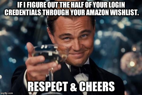 Leonardo Dicaprio Cheers Meme | IF I FIGURE OUT THE HALF OF YOUR LOGIN CREDENTIALS THROUGH YOUR AMAZON WISHLIST. RESPECT & CHEERS | image tagged in memes,leonardo dicaprio cheers | made w/ Imgflip meme maker