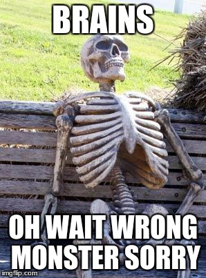 Waiting Skeleton Meme | BRAINS OH WAIT WRONG MONSTER SORRY | image tagged in memes,waiting skeleton | made w/ Imgflip meme maker