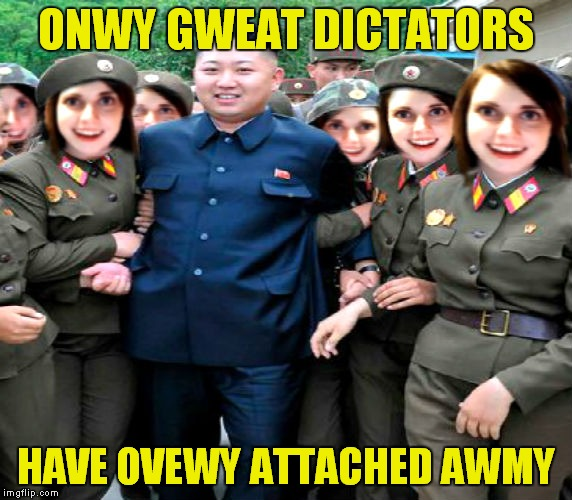 we in trouble now... | ONWY GWEAT DICTATORS HAVE OVEWY ATTACHED AWMY | image tagged in kim jong un,overly attached girlfriend | made w/ Imgflip meme maker