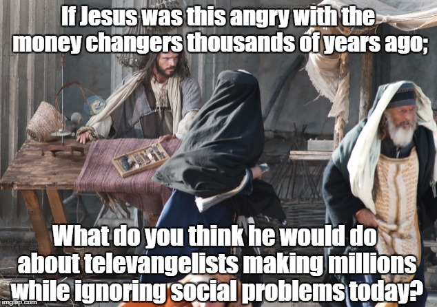 Would Jesus like televangelists? | If Jesus was this angry with the money changers thousands of years ago; What do you think he would do about televangelists making millions w | image tagged in jesus christ,religion,televangelist,money changers | made w/ Imgflip meme maker