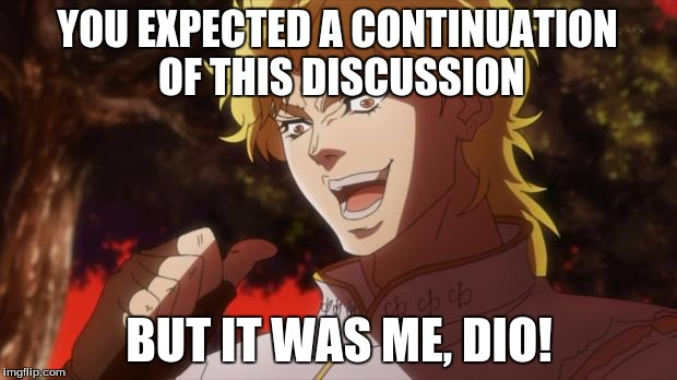 dio!!!!!!!!!!! | YOU EXPECTED A CONTINUATION OF THIS DISCUSSION BUT IT WAS ME, DIO! | image tagged in dio | made w/ Imgflip meme maker