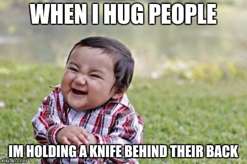 Evil Toddler Meme | WHEN I HUG PEOPLE IM HOLDING A KNIFE BEHIND THEIR BACK | image tagged in memes,evil toddler | made w/ Imgflip meme maker