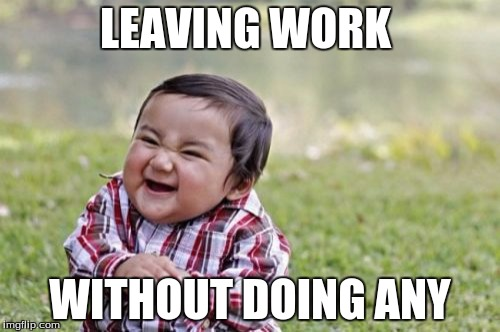 Evil Toddler Meme | LEAVING WORK WITHOUT DOING ANY | image tagged in memes,evil toddler | made w/ Imgflip meme maker