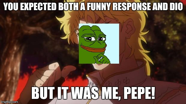 dio!!!!!!!!!!! | YOU EXPECTED BOTH A FUNNY RESPONSE AND DIO BUT IT WAS ME, PEPE! | image tagged in dio | made w/ Imgflip meme maker